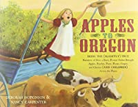 Apples to Oregon: Being the (Slightly) True Narrative of How a Brave Pioneer Father Brought Apples, Peaches, Pears, Plums, Grapes, and Cherries (and Children) Across the Plains (Golden Kite Awards)
