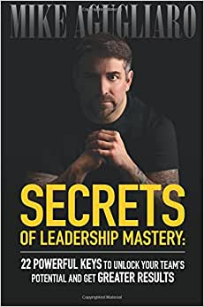Secrets Of Leadership Mastery: 22 Powerful Keys To Unlock Your Team's Potential And Get Greater Results