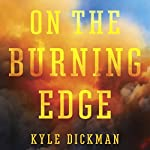 On the Burning Edge: A Fateful Fire and the Men Who Fought It | Kyle Dickman