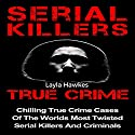 Serial Killers True Crime: Chilling True Crime Cases of the Worlds Most Twisted Serial Killers and Criminals, Book 1 Audiobook by Layla Hawkes Narrated by Julie Carruth