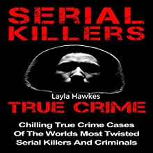 Serial Killers True Crime: Chilling True Crime Cases of the Worlds Most Twisted Serial Killers and Criminals, Book 1 | Livre audio Auteur(s) : Layla Hawkes Narrateur(s) : Julie Carruth