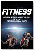 Fitness: Nutrition, Exercises, and Body Building. Step By Step Strength Training and Health (Health Series) (Volume 1)