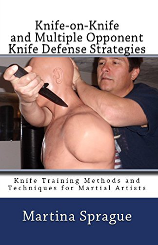 Knife-On-Knife And Multiple Opponent Knife Defense Strategies (Knife Training Methods And Techniques For Martial Artists Book 8)