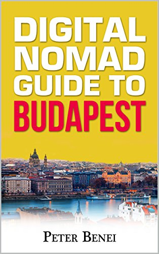 Peter Benei - Guide for Digital Nomads to Budapest: Comprehensive guide for digital nomads visiting Budapest