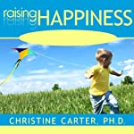 Raising Happiness: 10 Simple Steps for More Joyful Kids and Happier Parents | Christine Carter