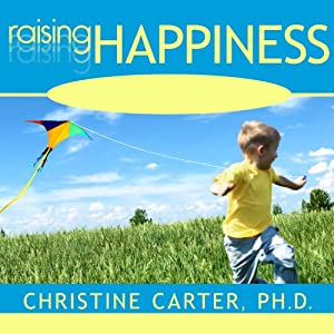 Raising Happiness: 10 Simple Steps for More Joyful Kids and Happier Parents | [Christine Carter]