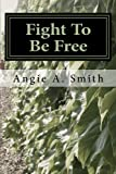img - for Fight To Be Free: A True Story of a womans journey to escape a physical and sexu book / textbook / text book