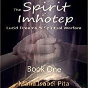 The Spirit of Imhotep: Lucid Dreams & Spiritual Warfare, Book 1 | [Maria Isabel Pita]