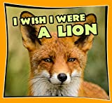 Children Book : I Wish I Were a LION (Great Picture Book for KIDS) Lion Books (Age 4 - 11) (Animal Habitats and Books for Early/Beginner Readers 8)