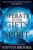 Steven Brooks How to Operate in the Gifts of the Spirit: Making Spiritual Gifts Easy to Understand