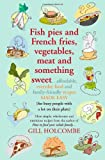 Gill Holcombe Fish Pies and French Fries, Vegetables, Meat and Something Sweet ... Affordable, Everyday Food and Family-friendly Recipes Made Easy