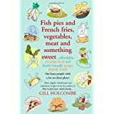Fish Pies and French Fries, Vegetables, Meat and Something Sweet ... Affordable, Everyday Food and Family-friendly Recipes Made Easyby Gill Holcombe