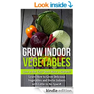 Grow Indoor Vegetables: Live in the City? Do Not Have a Garden? Learn How to Grow Delicious Vegetables and Herbs Indoors With Little to No Space!! (beginners ... for beginners, grow herbs indoors,)