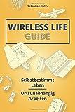 Wireless Life Guide: Selbstbestimmt leben, ortsunabhängig arbeiten