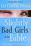 Slightly Bad Girls of the Bible: Flawed Women Loved by a Flawless God (1400072123) by Higgs, Liz Curtis