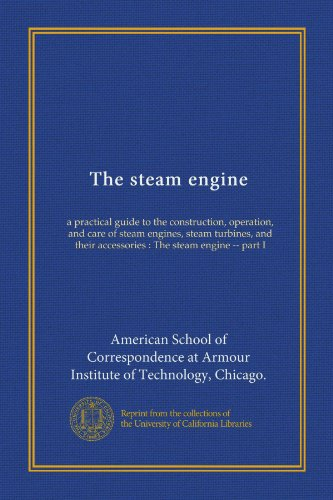 The steam engine: a practical guide to the construction, operation, and care of steam engines, steam turbines, and their accessories: The steam engine - part I