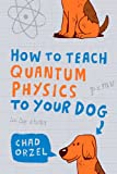Cover of How to Teach Quantum Physics to Your Dog by Chad Orzel 1851687793