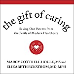 The Gift of Caring: Saving Our Parents from the Perils of Modern Healthcare   Marcy Cottrell Houle, MS,Elizabeth Eckstrom, MD, MPH