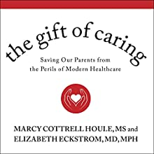 The Gift of Caring: Saving Our Parents from the Perils of Modern Healthcare Audiobook by Marcy Cottrell Houle, MS, Elizabeth Eckstrom, MD, MPH Narrated by Randye Kaye