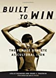 Built to Win: The Female Athlete as Cultural Icon (Sport and Culture Series)