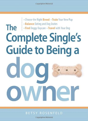 The Complete Single'S Guide To Being A Dog Owner: Choose The Right Breed, Train Your New Pup, Balance Dating And Dog Duties, Find Doggie Daycare And Travel With Your Dog front-1073788