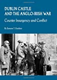 Eamonn T. Gardiner Dublin Castle and the Anglo-Irish War: Counter Insurgency and Conflict