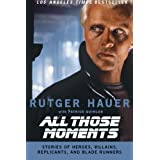 All Those Moments: Stories of Heroes, Villains, Replicants, and Blade Runnersby Rutger Hauer