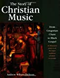 img - for The Story of Christian Music: from Gregorian Chant to Black Gospel, an Authoritative Illustrated Guide to All the Major Traditions of Music for Worship by Andrew Wilson-Dickson (2003-07-01) book / textbook / text book