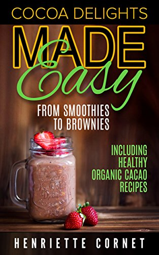 Cocoa Delights Made Easy - From Smoothies to Brownies: Including Healthy Organic Cacao Recipes by Henriette Cornet
