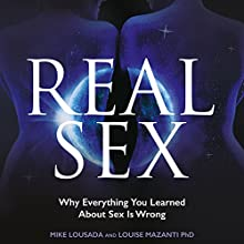 Real Sex: Why Everything You Learnt About Sex Is Wrong Audiobook by Mike Lousada, Louise Mazanti Narrated by Mike Lousada, Louise Mazanti