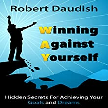 Winning Against Yourself: Hidden Secrets for Achieving Your Goals and Dreams Audiobook by Robert Daudish Narrated by Peter L. Delloro
