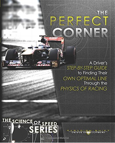 The Perfect Corner: A Driver's Step-by-Step Guide to Finding Their Own Optimal Line Through the Physics of Racing: Volume 1 (The Science Of Speed Series)