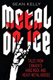 Metal on Ice: Tales from Canada's Hard Rock and Heavy Metal Heroes (1459707095) by Kelly, Sean