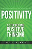 Matt Morris Positivity: A Step Beyond Positive Thinking: 1 (Positive Thinking, Life Coaching, How To Be Happy, Positive Energy, Positive Attitude, Positive Psychology)