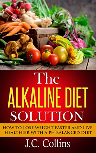 The Alkaline Diet Solution: How to Lose Weight Faster and Live Healthier with a PH Balanced Diet (alkaline diet, alkaline diet plan, alkaline diet book, ... loss, alkaline foods, alkaline smoothies) by J.C. Collins