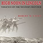 High Noon in Lincoln: Violence on the Western Frontier | Robert M. Utley