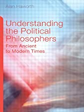Understanding the Political Philosophers From Ancient to Modern Times by Alan Haworth