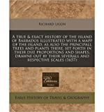 img - for A True & Exact History of the Island of Barbados Illustrated with a Mapp of the Island, as Also the Principall Trees and Plants There, Set Forth in Their Due Proportions and Shapes, Drawne Out by Their Severall and Respective Scales (1657) (Paperback) - Common book / textbook / text book