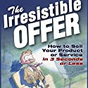 The Irresistible Offer: How to Sell Your Product or Service in Three Seconds or Less