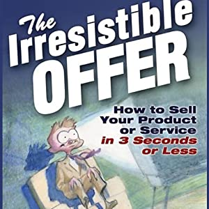 The Irresistible Offer: How to Sell Your Product or Service in Three Seconds or Less | [Mark Joyner]