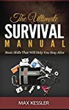The Ultimate Survival Manual: Basic Skills That Will Help You Stay Alive (Survival, Survival handbook, survival manual)
