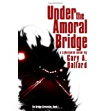 Under the Amoral Bridge: A Cyberpunk Novel (The Bridge Chronicles) ~ Gary A. Ballard