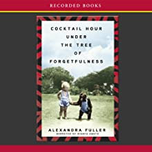 Cocktail Hour Under the Tree of Forgetfulness (       UNABRIDGED) by Alexandra Fuller Narrated by Bianca Amato