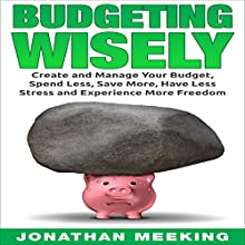 Budgeting Wisely: Create and Manage Your Budget, Spend Less, Save More, Have Less Stress and More Freedom Audiobook by Jonathan Meeking Narrated by Brendan T. Stallings