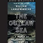 The Outlaw Sea: A World of Freedom, Chaos, and Crime | William Langewiesche