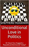 img - for Unconditional Love in Politics: Or Have You Hugged a Republican/Democrat Today? book / textbook / text book
