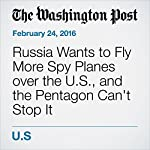 Russia Wants to Fly More Spy Planes over the U.S., and the Pentagon Can't Stop It | Dan Lamothe