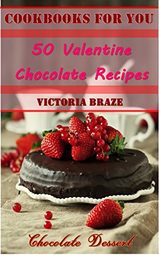 Chocolate Cookbooks for You: 50 Valentine Chocolate Recipes (Valentine Cookbook, Valentine Dessert, Dessert Cookbook, Chocolate Dessert, Chocolate Recipes, ... : 50 Valentine Chocolate Recipes Book 1) by Victoria Braze