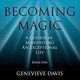 Becoming Magic: A Course in Manifesting an Exceptional Life, Book 1