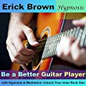 Be a Better Guitar Player with Hypnosis & Meditation: Unlock Your Inner Rock Star  by Erick Brown Narrated by Erick Brown